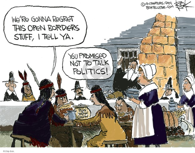 Were gonna regret this open borders stuff, I tell ya. You promised not to talk politics! Pow Wow Chow.