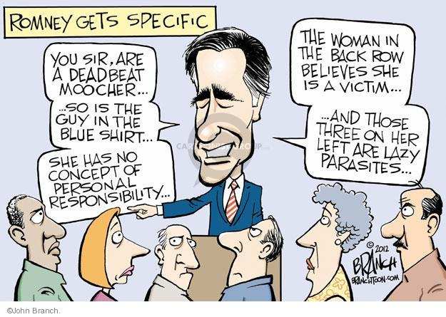 Romney gets specific. You sir, are a deadbeat moocher … So is the guy in the blue shirt … She has no concept of personal responsibility … The woman in the back row believes shes a victim … And those three on her left are lazy parasites …