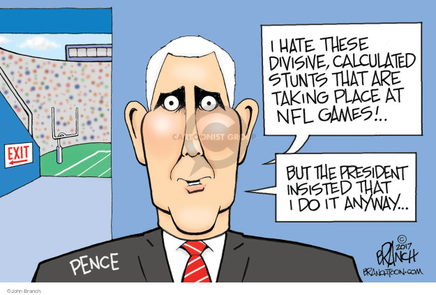 Exit. I hate these divisive, calculated stunts that are taking place at NFL games! But the president insisted I that I do it anyway … Pence.