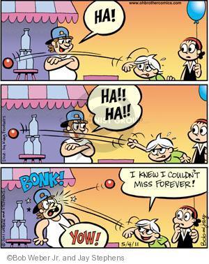 Ha!  Ha!!  Ha!!  Bonk!  Yow!  I knew I couldnt miss forever!