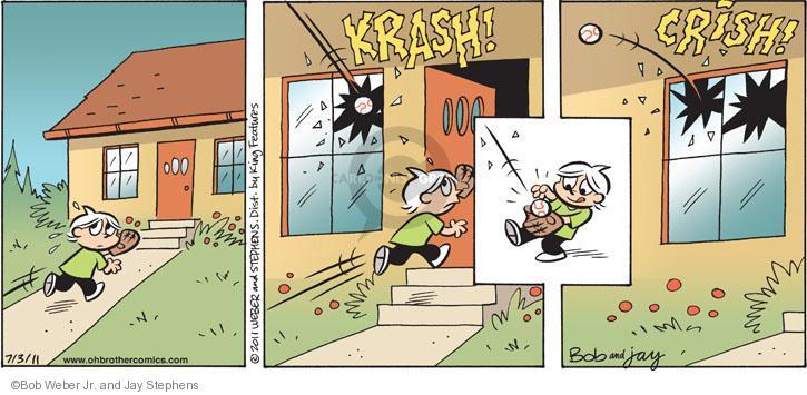 Krash!  Crish!  (Ball breaks window.  Bud runs inside to catch ball.  He then throws ball back threw broken window.)