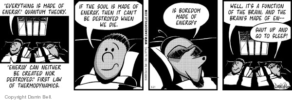 """""""Everything is made of energy.""""  Quantum Theory.  """"Energy can neither be created nor destroyed.""""  First Law of Thermodynamics.  If the soul is made of energy, then it cant be destroyed when we die.  Is boredom made of energy?  Well, its a function of the brain, and the brains made of en--  Shut up and go to sleep!"""