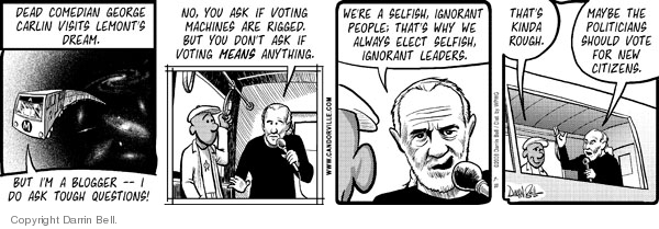 Dead comedian George Carlin visits Lemonts dream. But Im a blogger -- I do ask the tough questions! No, you ask if voting machines are rigged. But you dont ask if voting means anything. Were selfish, ignorant people; thats why we always elect selfish, ignorant leaders. Thats kinda rough. Maybe the politicians should vote for new citizens.