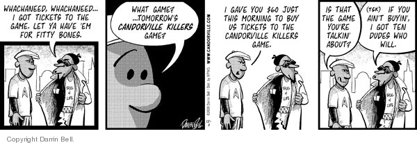 Whachaneed, whachaneed… I got tickets to the game.  Let ya have em for fifty bones.  What game?  …tomorrows Candorville Killers game?  I gave you $60 just this morning to buy us tickets to the Candorville Killers game.  Is that the game youre talking about?  (tsk)  If you aint buyin, I got ten dudes who will.