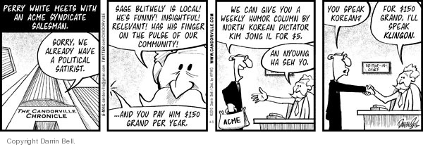 The Candorville Chronicle.  Perry White meets with an ACME syndicate salesman.  Sorry, we already have a political satirist.  Sage Blithely is local!  Hes funny!  Insightful!  Relevant!  Has his finger on the pulse of our community!  … And you pay him $150 grand per year.  We can give you a weekly humor column by North Korean dictator Kim Jong Il for $5.  An nyoung ha seh ho.  You speak Korean?  For $150 grand, Ill speak Klingon.