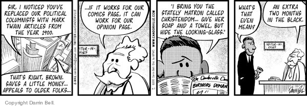 "Sir, I noticed youve replaced our political columnists with Mark Twain articles from the year 1900.  Thats right, Brown.  Saves a little money … appeals to older folks … … If it works for our comics page, it can work for our opinion page.  ""I bring you the stately matron called Christendome ... Give her soap and a towel, but hide the looking-glass.""  Whats that even mean?  An extra two months in the black."