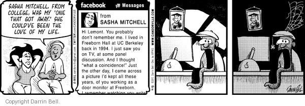 """Sasha Mitchell, from college, was my """"one that got away.""""  She couldve been the love of my life.  Facebook.  Messages.  From Sasha Mitchell.  Hi Lemont.  You probably dont remember me.  I lived in Freeborn Hall at UC Berkeley back in 1994.  I just saw you on TV, at some panel discussion.  And I thought """"what a coincidence!""""  Just the other day, I came across a picture Id kept all these years, of you working as a door monitor at Freeborn.  I remember watching you write ..."""