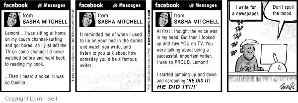"Facebook.  Messages.  From Sasha Mitchell.  Lemont …  I was sitting at home on my couch channel-surfing and got bored, so I just left the TV on some channel Id never watched before and went back to reading my book. … Then I heard a voice.  It was so familiar ...  It reminded me of when I used to lie on your bed in the dorms and watched you write, and listen to you talk about how someday youd be a famous writer.  At first I thought the voice was in my head.  But then I looked up and saw YOU n TV.  You were talking about being a successful, important writer.  I was so PROUD, Lemont!  I started jumping up and down and screaming ""HE DID IT!  HE DID IT!"" I write for a newspaper.  Tap tap tap tap tap.  Dont spoil the mood."