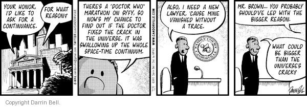 """Your honor, Id like to ask for a continuance.  For what reason?  Theres a """"Doctor Who"""" Marathon on SYFY, so nows my chance to find out if the doctor fixed the crack in the universe.  It was swallowing up the whole space-time continuum.  Also, I need a new lawyer, cause mine vanished without a trace.  Mr. Brown ... you probably shouldve led with the bigger reason.  What could be bigger than the universes crack?"""