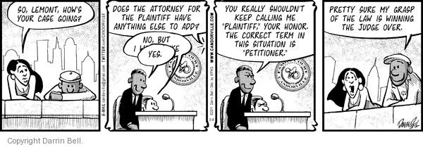 "So, Lemont, hows your case going?  Does the attorney for the plaintiff have anything else to add?  No, but I have…  Yes.  You really shouldnt keep calling me ""plaintiff,"" your honor.  The correct term in this situation is ""petitioner.""  Pretty sure my grasp of the law is winning the judge over."