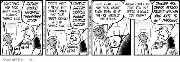 Mainstream media.  Sometimes you talk about really serious things like --  JAPAN!  QUAKE!  TSUNAMI!  THOUSANDS DEAD!  Thats what I mean.  But other times you talk about really stupid things like cel --  CHARLIE SHEEN!  CHARLIE SHEEN!  CHARLIE SHEEN!  … Um, yeah … but you talk about them both as if theyre equally important.  Kinda makes me tune you out after a while, you know?  Unions are under attack!  Prince William and Kate to get married!