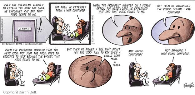 When the President refused to exted the Bush tax cuts, he explained why and that made sense to me.  Dr. Noodle.  But then when he extend them, I was confused.  When the President insisted on a public option for health care, he explained why and that made sense to me.   But then he abandoned the public option.  I was confused.  When the President insisted that the very rich, not just the poor, have to sacrifice to help balance the budget, that made sense to me.  But then he signed a bill that didnt ask the very rich to pay even a single cent more in taxes.  And youre confused.  Not anymore.  I miss being confused.