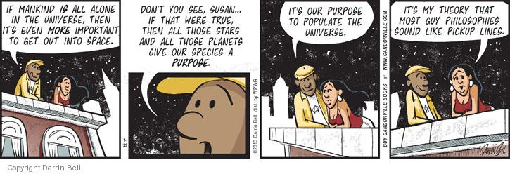 If mankind is all alone in the universe, then its even more important to get out into space. Don't you see, Susan … If that were true, then all those stars and all those planets give out species a purpose. Its out purpose to populate the universe. Its my theory that most guy philosophies should like pickup lines.