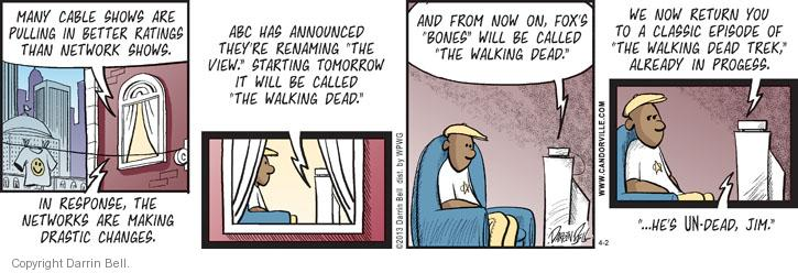 "Many cable shows are pulling in better ratings than network shows. In response, the networks are making drastic changes. ABC has announced theyre renaming ""The View."" Starting tomorrow it will be called ""The Walking Dead."" And from now on, Foxs ""Bones"" will be called ""The Walking Dead."" We now return you to a classic episode of ""The Walking Dead Trek,"" already in progress. "" ... Hes UN-dead, Jim."""