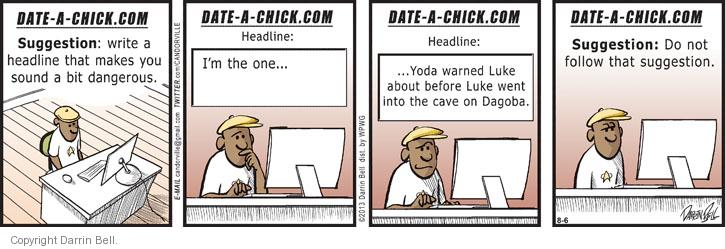 DATE-A-CHICK.COM. Suggestion: write a headline that makes you sound a bit dangerous. Headline: Im the one … Headline: … Yoda warned Luke about before Luke went into the cave on Dagoba. Suggestion: Do not follow that suggestion.