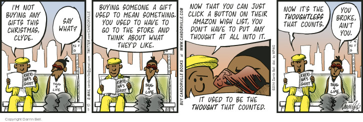 Im not buying any gifts this Christmas, Clyde. Say what? Buying someone a gift used to mean something. You used to have to go to the store and think about what theyd like. Now that you can just click a button on their Amazon Wish List, you don't have to put any thought at all into it. It used to be the THOUGHT that counted. Now its the THOUGHTLESS that counts. You broke, aint you.