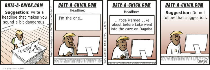 Date-A-Chick.com  Suggestion: write a headline that makes you sound a bit dangerous. Date-A-Chick.com  Headline: Im the one … Date-A-Chick.com  Headline: … Yoda warned Luke about before Luke went into the cave on Dagoba. Date-A-Chick.com  Suggestion: Do not follow that suggestion.