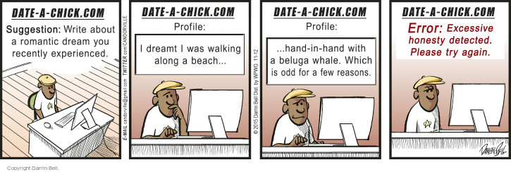 Date-a-Chick.com. Suggestion: Write about a romantic dream you recently experienced. Date-a-Chick.com. Profile: I dreamt I was walking along a beach … Date-a-Chick.com. Profile: … hand-in-hand with a beluga whale. Which is odd for a few reasons. Date-a-Chick.com. Error: Excessive honesty detected. Please try again.