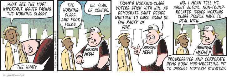 What are the most important issues facing the working class? The what? The working class. And poor folks. Oh. Yeah. Of course. Mainstream Media. Trumps working-class voters stick with him, as Democrats cant decide whether to once again be the party of FDR. No, I mean tell me about actual, non-Trump-related issues working class people have to deal with. Progressives and corporate Dems book mud-wrestling pit to discuss midterm strategy.
