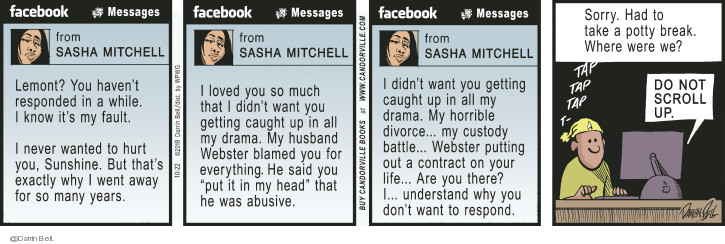 Facebook. Messages. From Sasha Mitchell. Lemont? You havent responded in a while. I know its my fault. I never wanted to hurt you, Sunshine. But thats exactly why I went away for so many years. I loved you so much that I didnt want you getting caught up in all my drama. My husband Webster blamed you for everything. He said you Put it in my head that he was abusive. I didnt want you getting caught up in all my drama. My horrible divorce ... my custody battle ... Webster putting out a contract on your life ... Are you there? I ... understand why you dont want to respond. Sorry. had to take a potty break. Where were we? Do not scroll up. Tap tap tap t -