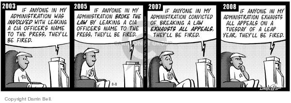 2003.  If anyone in my administration was involved with leaking a CIA officers name to the press, theyll be fired.  2005. ….