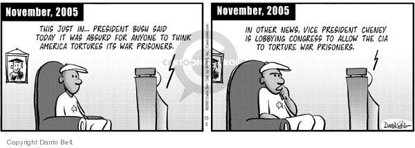 November, 2005.  This just in … President Bush said today it was absurd for anyone to think America tortures its war prisoners.  November, 2005.  In other news, Vice President Cheney is lobbying Congress to allow the CIA to torture war prisoners.