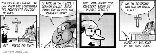 "You violated federal tax law when you condemned the Presidents politics in 2004.  But I never did that.  In fact, in 04, I gave a sermon called ""Jesus wants you to vote for President Bush.""  You … Wait, arent you Reverend Bacon on Wilfred Street.  No, Im Reverend Wilfred, on Bacon Street.  Oopsy.  My bad.  Keep up the good work."
