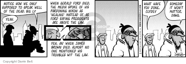 "Notice how we only supposed to speak well of the dead, Big L?  Yeah.  When Gerald Ford died, the media spoke of his pardoning Nixon as ""healing"" instead of as Ford saying presidents are above the law.  Yeh, an when James Brown died, almost no one mentioned his troubles wit the law.  What have you done, Clyde/  Someday it wont matter, Dawg."