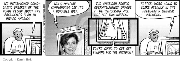 We interviewed Democratic Speaker of the House Pelosi about the Presidents plan to invade America.  Wolf, military commanders say it's a horrible idea.  The American people overwhelmingly oppose it. We Democrats will not let this happen.  Youre going to cut off funding for the invasion?  Better.  Were going to glare sternly in the Presidents general direction.