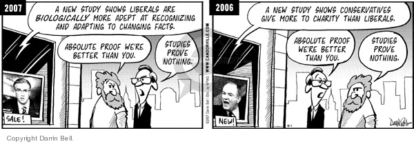 2007.  A new study shows liberals are biologically more adept at recognizing and adapting to changing facts.  Absolute proof were better than you.  Studies prove nothing.  2006.  A new study shows conservatives give more to charity than liberals.  Absolute proof were better than you.  Studies prove nothing.