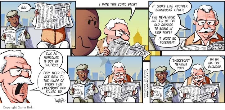 "Bah!  I HATE this comic strip!  It looks like another Boondocks ripoff!  The newspaper got rid of the old goodies to bring in THIS tripe?  It MUST be tokenism!  This PC nonsense is out of control!  They need to get back to the kinds of strips that EVERYBODY can relate to!  ""Everybody"" meaning you?  Ha.  Ha.  Oh, that Dagwood."