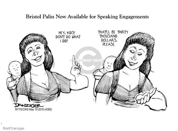 Bristol Palin Available for Speaking engagements. Hey, kids! Dont do what I did! Thatll be thirty thousand dollars, please.