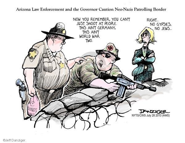 Arizona Law Enforcement and the Governor Caution Neo-Nazis Patrolling Border. Joe. Donuts. Now you remember, you cant just shoot at people, this aint Germany, this aint World War Two. Right … No gypsies, no Jews …