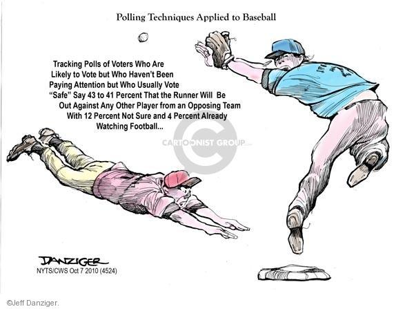 "Polling Techniques Applied to Baseball. Tracking polls of voters who are likely to vote but who havent been paying attention but who usually vote ""safe"" say 43 to 41 percent that the runner will be out against any other player from an opposing team with 12 percent not sure and 4 percent already watching football ..."