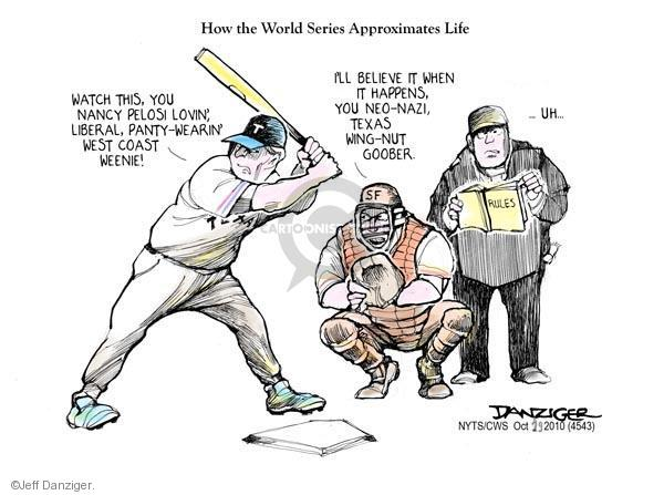 How the World Series Approximates Life. Watch this, you Nancy Pelosi lovin, liberal, panty-wearin, west coast weenie! T. Ill believe it when it happens, you neo-Nazi, Texas wing-nut goober. SF … Uh … Rules.