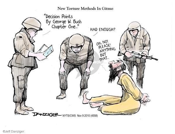 New torture methods in Gitmo.  Decision Points by George W. Bush.  Chapter one.  Had enough?  Oh, no!  Please anything but that.