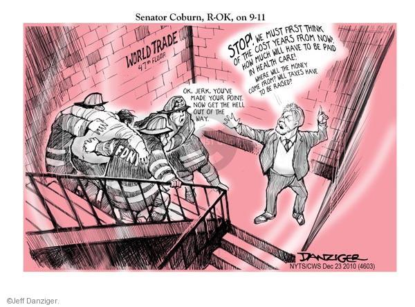 Senator Coburn, R-OK, on 9-11. World Trade. 47th Floor. Stop! We must first think of the cost years from now! How much will have to be paid in health care! Where will the money come from? Will taxes have to be raised? FDNY. Ok, jerk, youve made your point. Now get the hell out of the way.