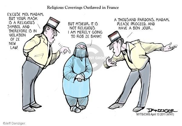 Religious coverings outlawed in France.  Excuse moi, Madam, but your mask is a religious symbol and therefore is in violation of a new law!  But msieur, it is not religious.  I am merely going to rob ze bank!  A thousand pardons, madam.  Please proceed, and have a bon jour.