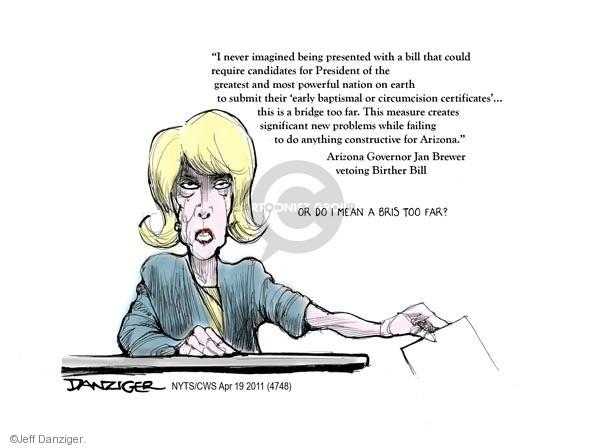 """""""I never imagined being presented with a bill that could require candidates for President of the greatest and most powerful nation on earth to submit their early baptismal or circumcision certificates … this is a bridge too far.  This measure creates significant new problems while failing to do anything constructive for Arizona.""""  Arizona Governor Jan Brewer vetoing Birther bill.   Or do I mean a bris too far?"""