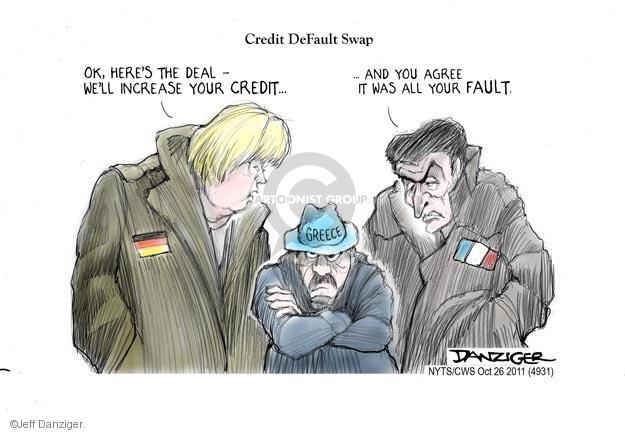Credit Default Swap. Ok, heres the deal - Well increase your credit … and you agree it was all your fault. Greece.