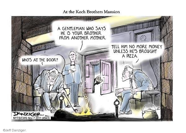 At the Koch Brothers Mansion. Whos at the door? A gentlemen who says he is your brother from another mother. Tell him no more money unless hes brought pizza.