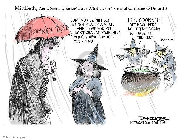 MittBeth, Act I, Scene I, Enter Three Witches, (or Two and Christine ODonnell). Romney 2012. Dont worry, Mitt Beth, Im not really a witch, and I love how you dont change your mind after youve changed your mind. Hey, ODonnell! Get back here! We getting ready to throw in the Newt. Frankly ...