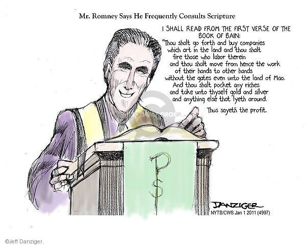 """Mr, Romney Says He Frequently Consults Scripture. I shall read from the first verse of the book of Bain: """"Thou shalt go forth and  buy companies which art in the land and thou shalt fire those who labor therein and thou shalt move from hence the work of their hands to other hands without the gates even unto the land of Mao. And thou shalt pocket any riches and take unto thyself gold and silver and anything else that lyeth around. Thus sayeth the profit."""