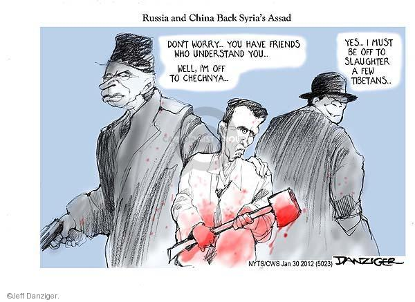 Russia and China Back Syrias Assad. Dont worry … You have friends who understand you … Well, Im off to Chechnya … Yes … I must be off to slaughter a few Tibetans …