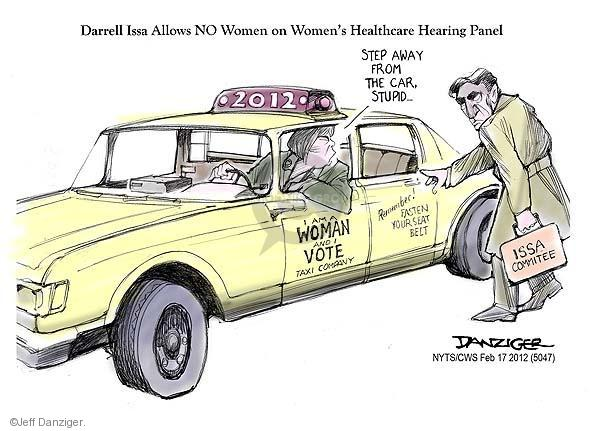 Darrell Issa Allows NO Women on Womens Healthcare Hearing Panel. ISSA Committee. 2012. I Am a Woman and I Vote Taxi Company. Step away from the car, stupid… Remember! Fasten your seat belt.