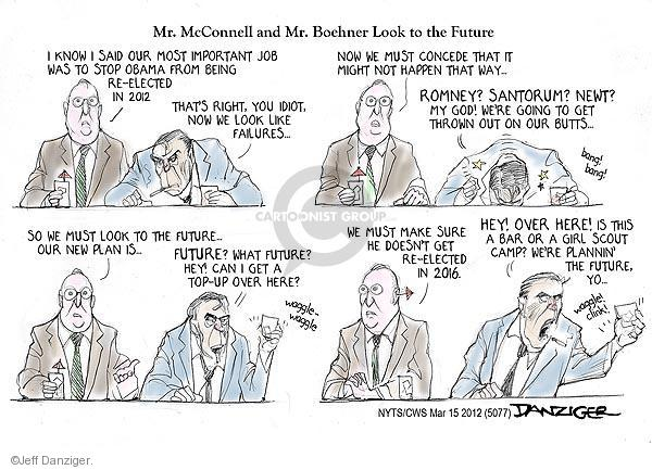 Mr. McConnell and Mr. Boehner Look to the Future. I know I said our most important job was to stop Obama from being re-elected in 2012. Thats right, you idiot, now we look like failures … Now we must not concede that it might not happen that way … Romney? Santorum? Newt? My God! Were going to get thrown out on out butts ... Bang! Bang! So we must look to the future ... Our new plan is ... Future? What future? Hey! Can I get a top-up over here? Waggle - waggle. We must make sure he doesnt get re-elected in 2016. Hey! Over here! Is this a bar or a girl scout camp? Were plannin the future, yo - Waggle! Clink!