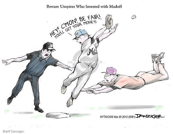 Beware Umpires Who Invested with Madoff. Hey! Cmon! Be fair! Youll get your money! Mets.