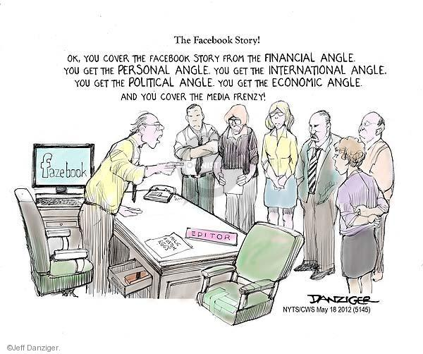 The Facebook Story!  Fazebook.  Editor.  Ok, you cover the Facebook story from the financial angle.  You get the personal angle.  You get the international angle.  You get the political angle.  You get the economic angle.  And you cover the media frenzy!