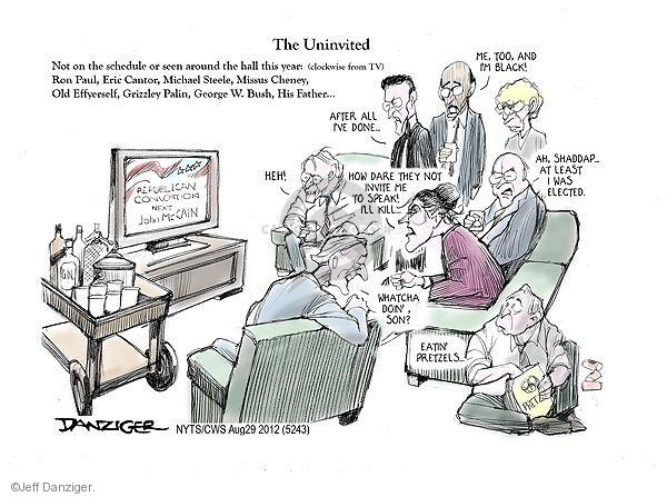 The Uninvited. Not on the schedule or seen around the hall this year: (clockwise from TV) Ron Paul, Eric Cantor, Michael Steele, Missus Cheney, Old Effyerself, Grizzly Palin, George W. Bush, His Father � Republican Co9nvention. Next: John McCain. Heh! After all Ive done ... Me, too, and Im black! How dare they not invite me to speak! Ill kill ... Ah, shaddap ... At least I was elected. Whatcha doin, son? Eatin pretzels ...