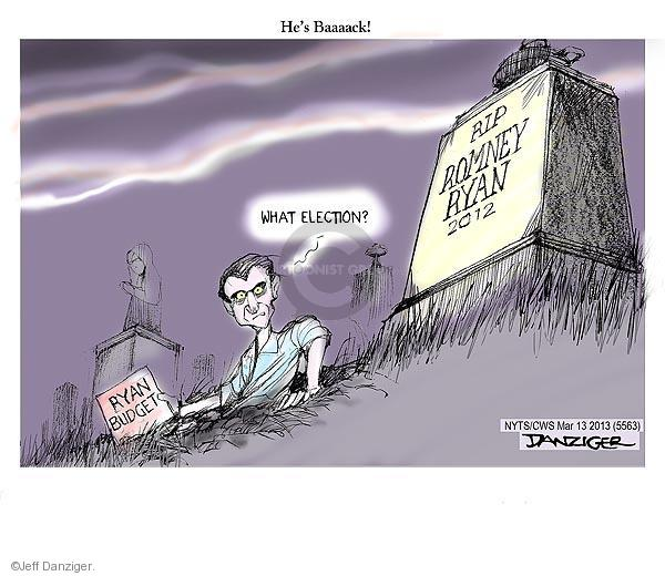 Hes baaaack! What election? RIP Romney Ryan 2012. Ryan budget.